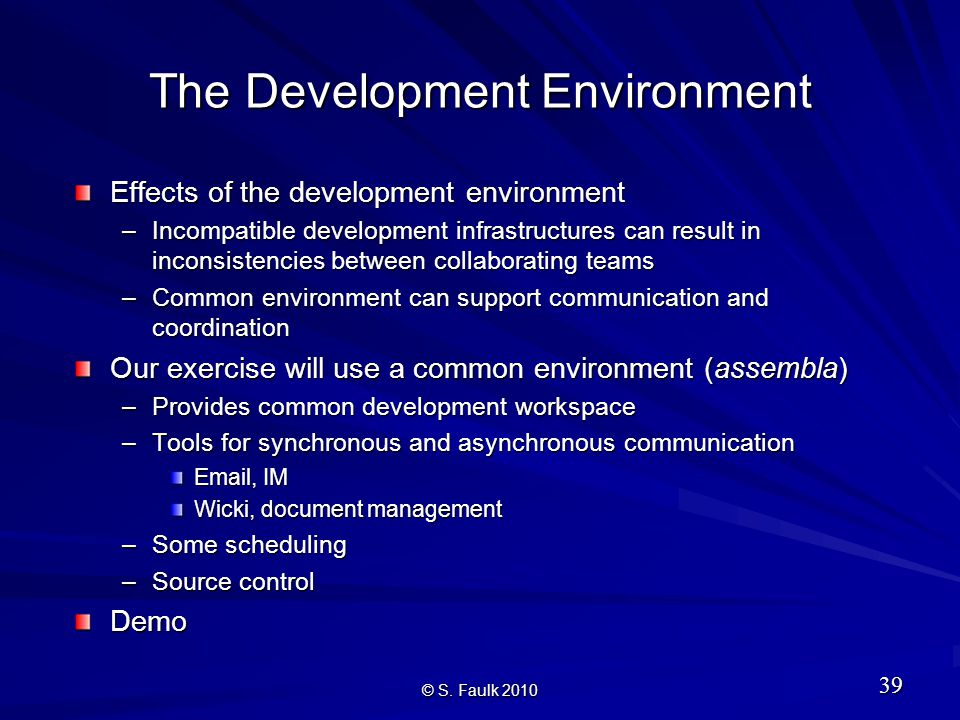 The Development Environment Effects of the development environment –Incompatible development infrastructures can result in inconsistencies between collaborating teams –Common environment can support communication and coordination Our exercise will use a common environment (assembla) –Provides common development workspace –Tools for synchronous and asynchronous communication Email, IM Wicki, document management –Some scheduling –Source control Demo 39 © S.