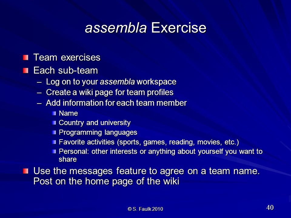 assembla Exercise Team exercises Each sub-team –Log on to your assembla workspace –Create a wiki page for team profiles –Add information for each team member Name Country and university Programming languages Favorite activities (sports, games, reading, movies, etc.) Personal: other interests or anything about yourself you want to share Use the messages feature to agree on a team name.