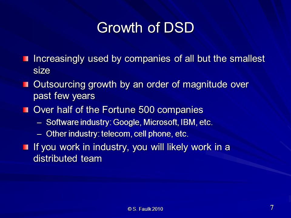 Growth of DSD Increasingly used by companies of all but the smallest size Outsourcing growth by an order of magnitude over past few years Over half of the Fortune 500 companies –Software industry: Google, Microsoft, IBM, etc.