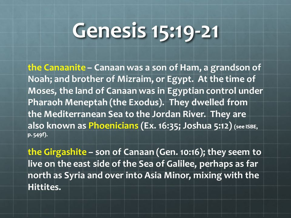 Genesis 15:19-21 the Canaanite – Canaan was a son of Ham, a grandson of Noah; and brother of Mizraim, or Egypt.