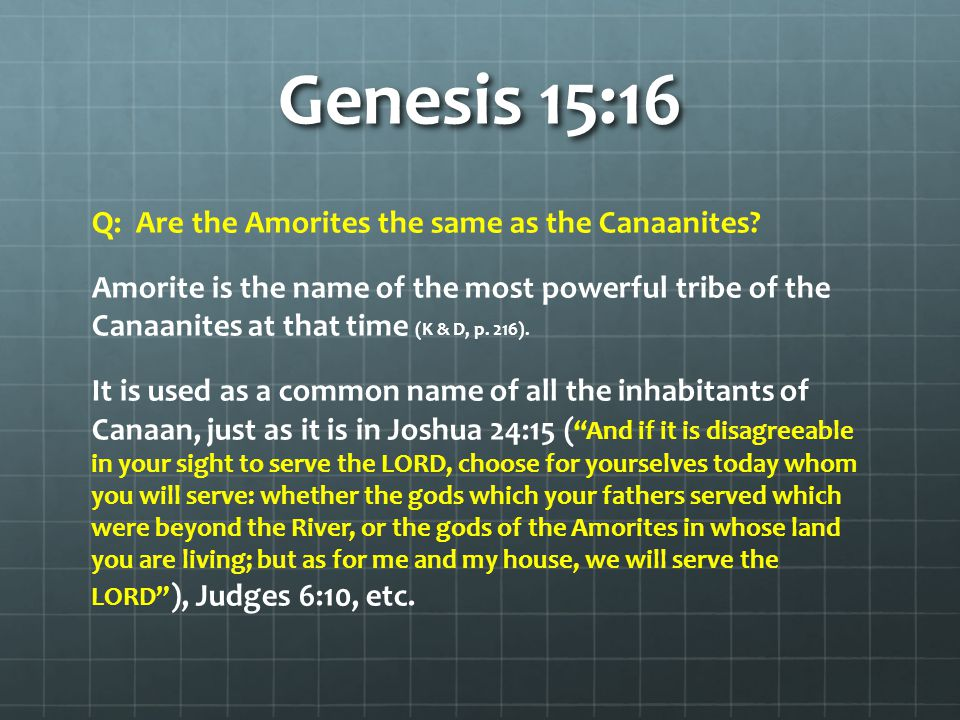Genesis 15:16 By God's declaration, Abram had the future history of his ancestors pointed out to him in general outlines, and was informed at the same time why neither he nor his descendants could obtain immediate possession of the promised land The Canaanites were not ripe for the sentence of extermination