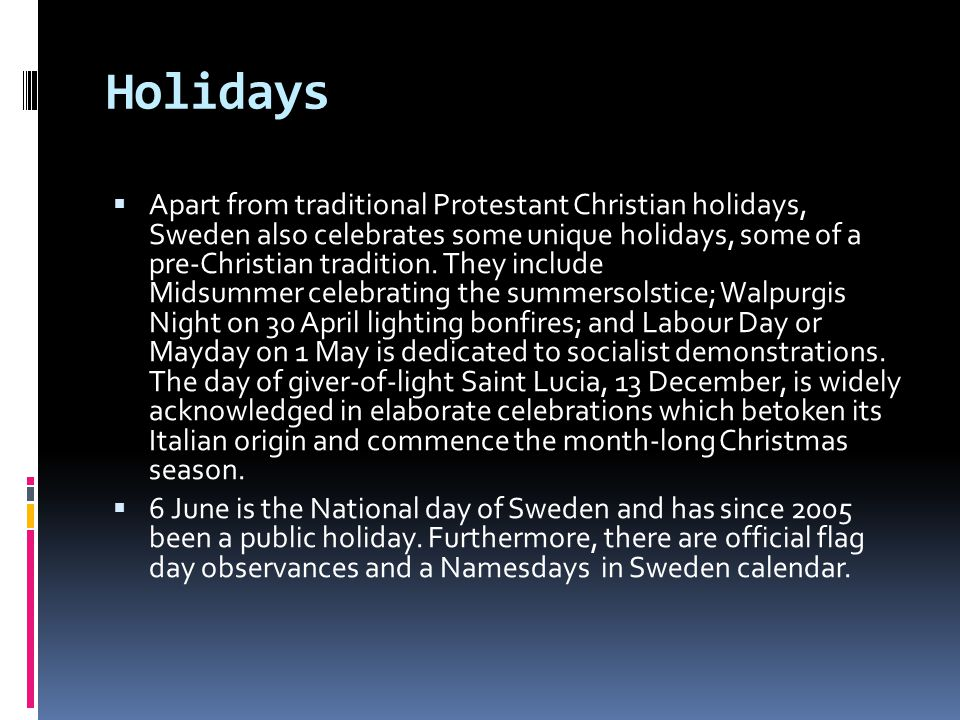 Holidays  Apart from traditional Protestant Christian holidays, Sweden also celebrates some unique holidays, some of a pre-Christian tradition.