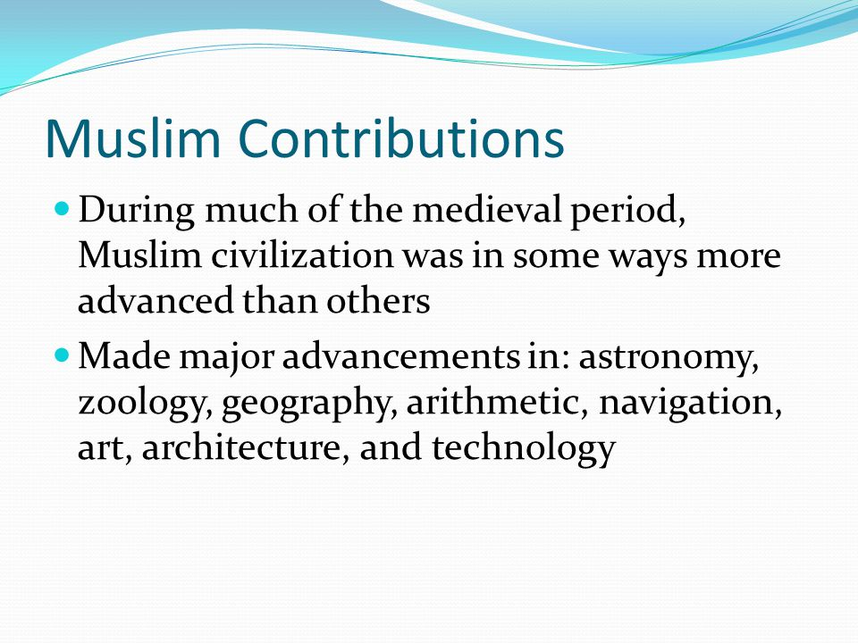 Muslim Contributions Had Muslim Scholars not translated classic Greek texts, the European Renaissance would not have happened in the way that it did In spite of this, Muslims have not always been recognized for their contributions to world civilizations