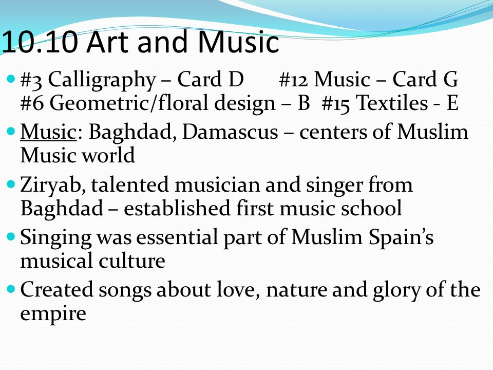 10.10 Art and Music #3 Calligraphy – Card D #12 Music – Card G #6 Geometric/floral design – B #15 Textiles - E Music: Baghdad, Damascus – centers of M