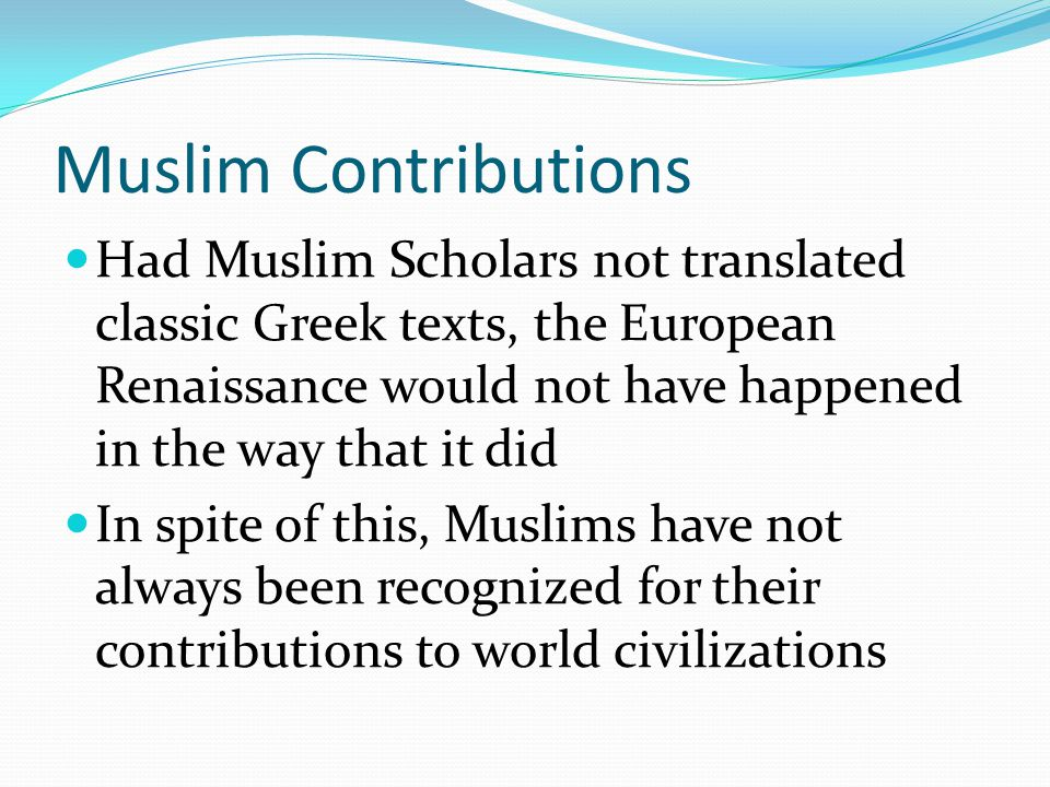 Muslim Contributions Had Muslim Scholars not translated classic Greek texts, the European Renaissance would not have happened in the way that it did I