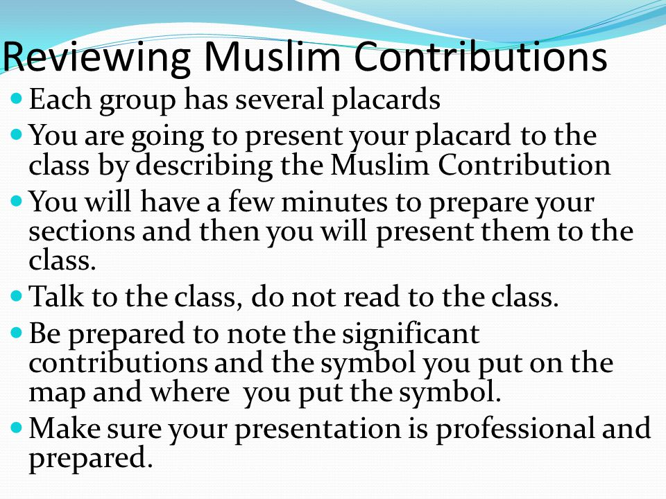 Reviewing Muslim Contributions Each group has several placards You are going to present your placard to the class by describing the Muslim Contributio