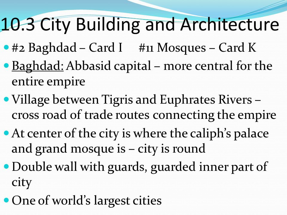 10.3 City Building and Architecture #2 Baghdad – Card I #11 Mosques – Card K Mosques: Muslim house of worship Had a minaret (tower) with a small balcony where the call to prayer comes from.