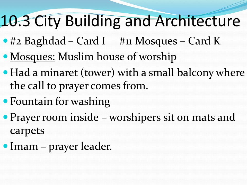 10.3 City Building and Architecture #2 Baghdad – Card I #11 Mosques – Card K Mosques: Muslim house of worship Had a minaret (tower) with a small balco