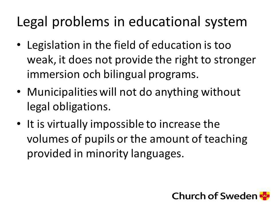 Legal problems in educational system Legislation in the field of education is too weak, it does not provide the right to stronger immersion och bilingual programs.