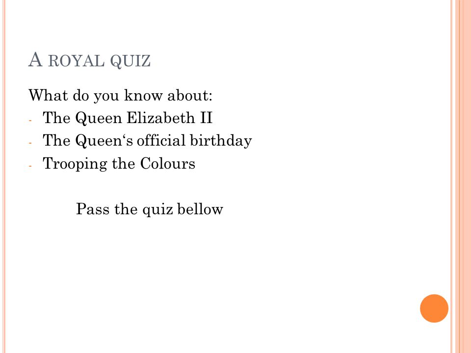 A ROYAL QUIZ What do you know about: - The Queen Elizabeth II - The Queen's official birthday - Trooping the Colours Pass the quiz bellow