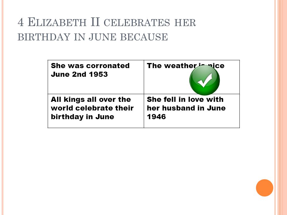 4 E LIZABETH II CELEBRATES HER BIRTHDAY IN JUNE BECAUSE She was corronated June 2nd 1953 The weather is nice All kings all over the world celebrate their birthday in June She fell in love with her husband in June 1946