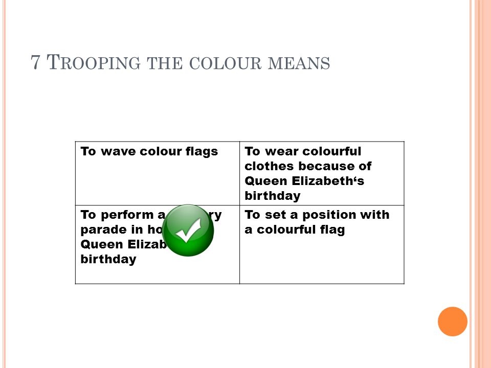 7 T ROOPING THE COLOUR MEANS To wave colour flagsTo wear colourful clothes because of Queen Elizabeth's birthday To perform a military parade in honour Queen Elizabeth's birthday To set a position with a colourful flag