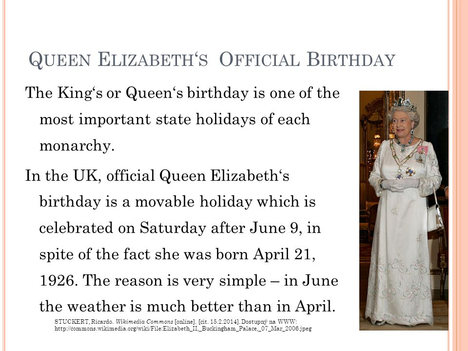 Q UEEN E LIZABETH ' S O FFICIAL B IRTHDAY The King's or Queen's birthday is one of the most important state holidays of each monarchy.