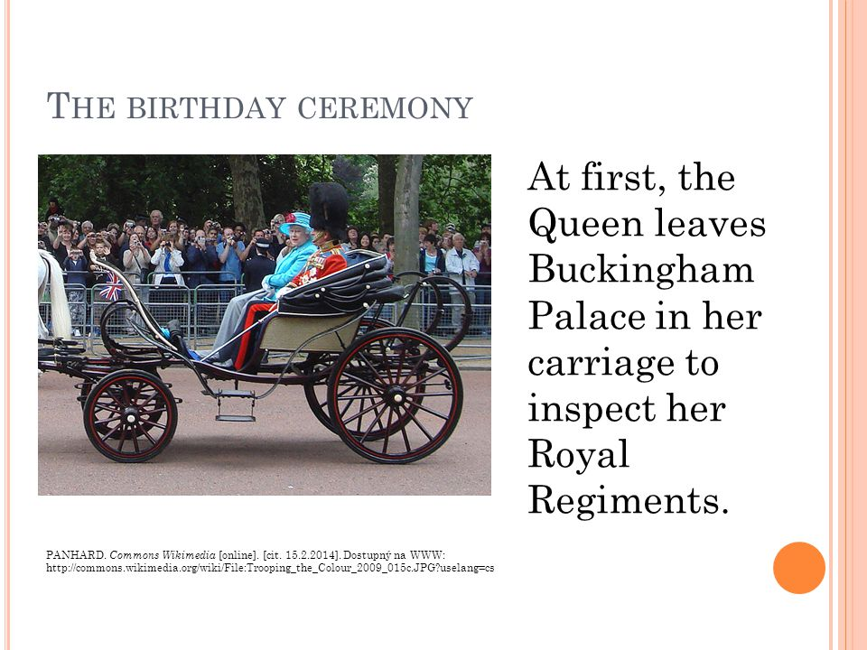 T HE BIRTHDAY CEREMONY At first, the Queen leaves Buckingham Palace in her carriage to inspect her Royal Regiments.