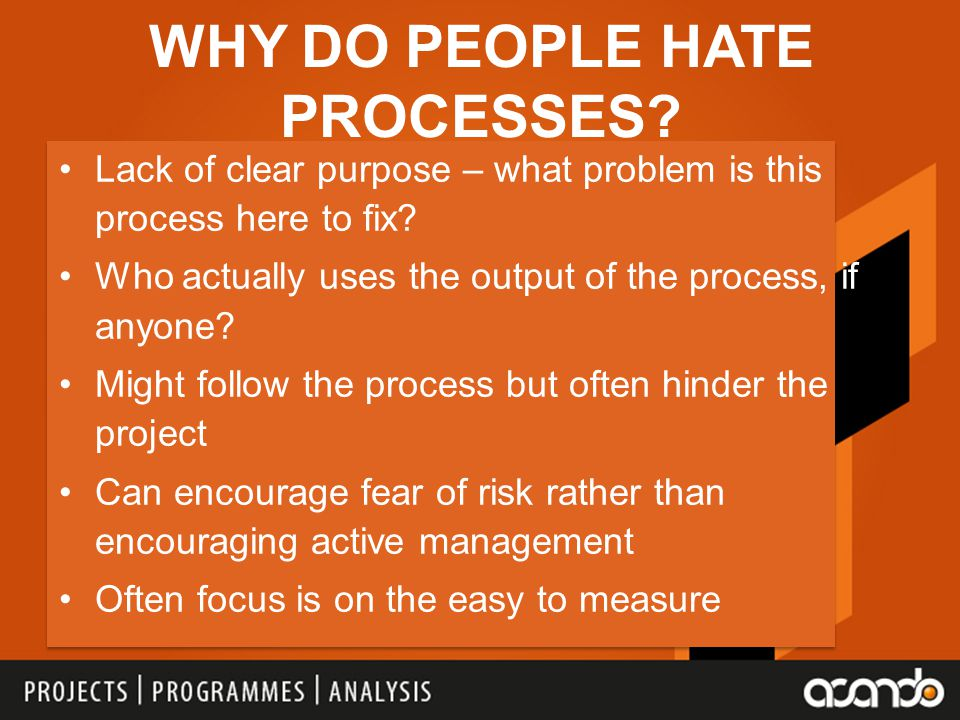 WHY DO PEOPLE HATE PROCESSES.Lack of clear purpose – what problem is this process here to fix.