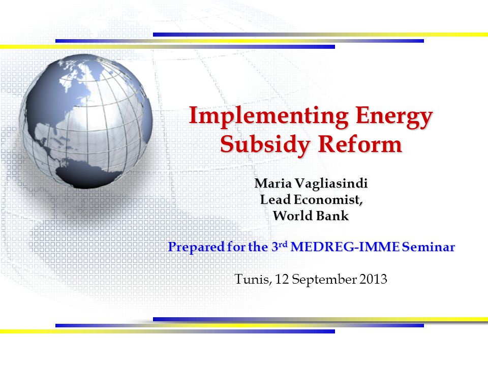 Implementing Energy Subsidy Reform Maria Vagliasindi Lead Economist, World Bank Prepared for the 3 rd MEDREG-IMME Seminar Tunis, 12 September 2013