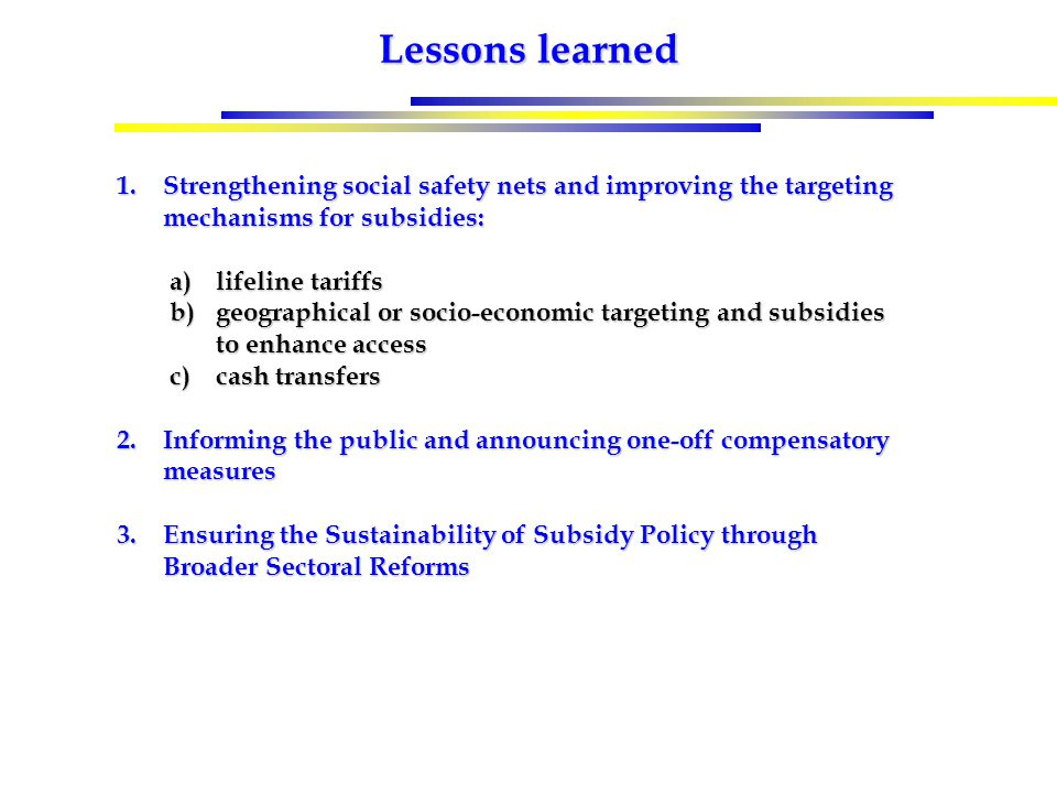 Lessons learned 1.Strengthening social safety nets and improving the targeting mechanisms for subsidies: a)lifeline tariffs b)geographical or socio-economic targeting and subsidies to enhance access c)cash transfers 2.Informing the public and announcing one-off compensatory measures 3.Ensuring the Sustainability of Subsidy Policy through Broader Sectoral Reforms