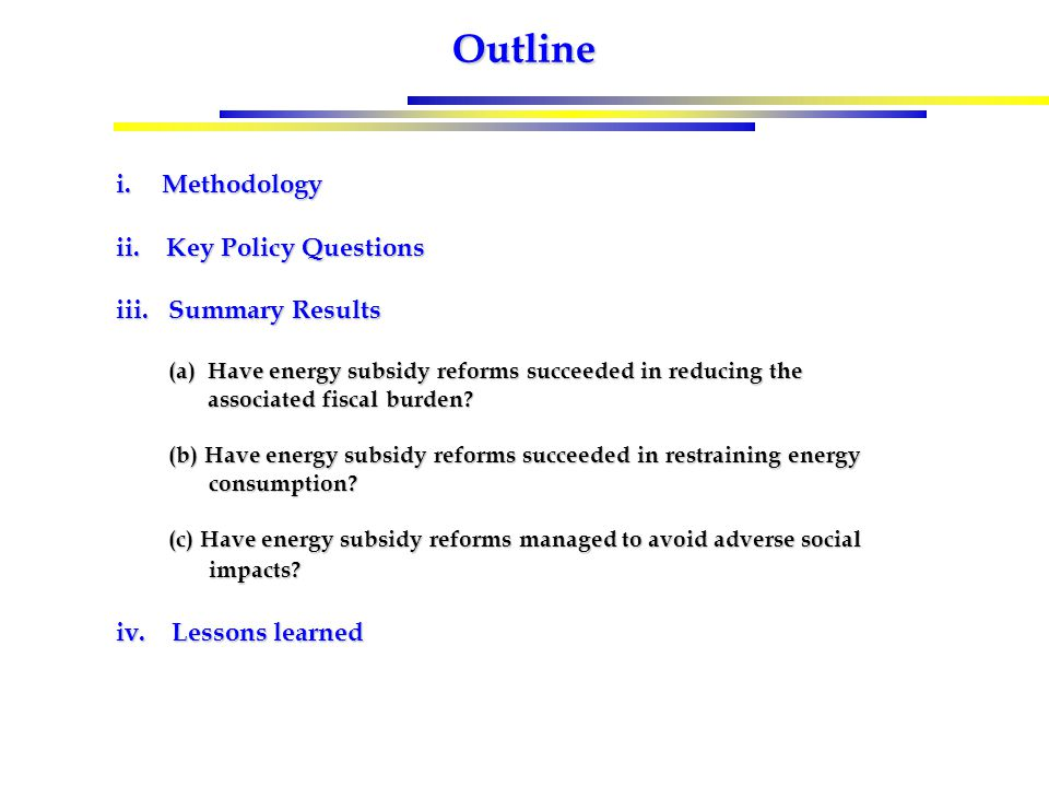 Outline i.Methodology ii. Key Policy Questions iii. Summary Results (a)Have energy subsidy reforms succeeded in reducing the associated fiscal burden?