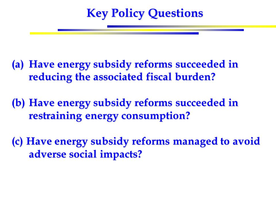 Key Policy Questions (a)Have energy subsidy reforms succeeded in reducing the associated fiscal burden? (b)Have energy subsidy reforms succeeded in re