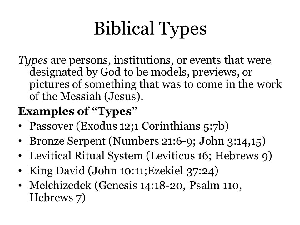 Biblical Types Types are persons, institutions, or events that were designated by God to be models, previews, or pictures of something that was to com
