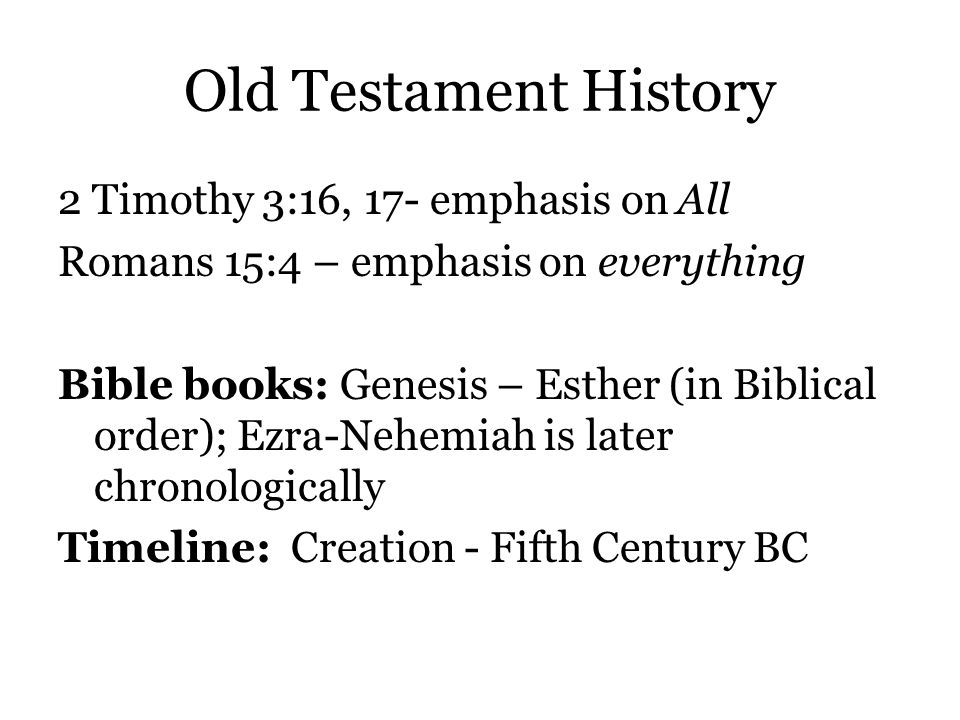 Old Testament History 2 Timothy 3:16, 17- emphasis on All Romans 15:4 – emphasis on everything Bible books: Genesis – Esther (in Biblical order); Ezra