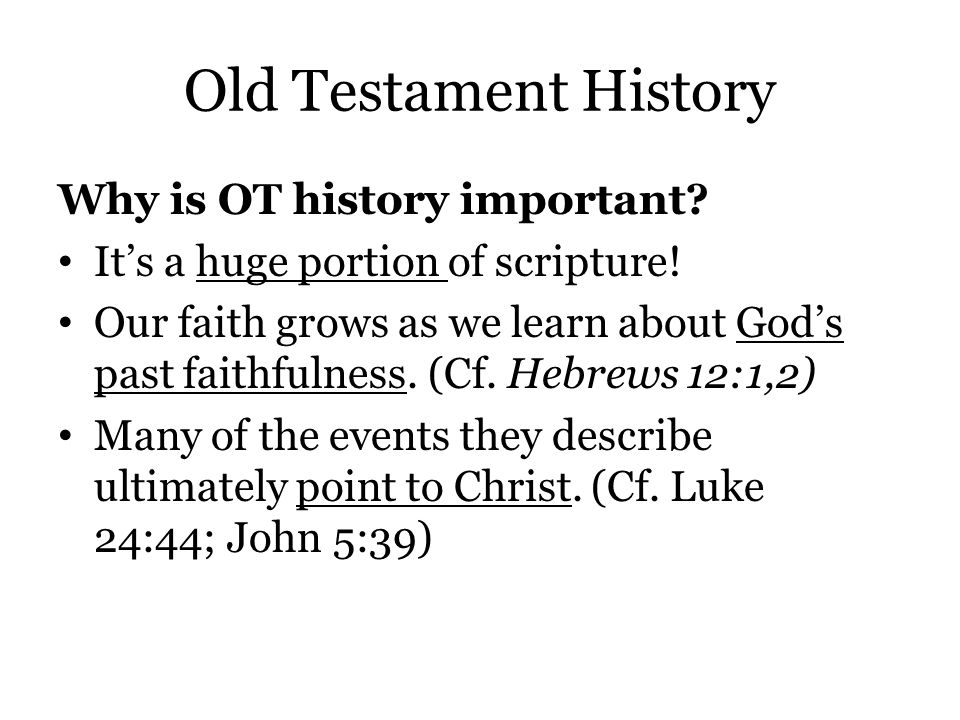 Old Testament History Why is OT history important? It's a huge portion of scripture! Our faith grows as we learn about God's past faithfulness. (Cf. H