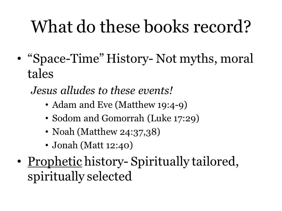 "What do these books record? ""Space-Time"" History- Not myths, moral tales Jesus alludes to these events! Adam and Eve (Matthew 19:4-9) Sodom and Gomorr"