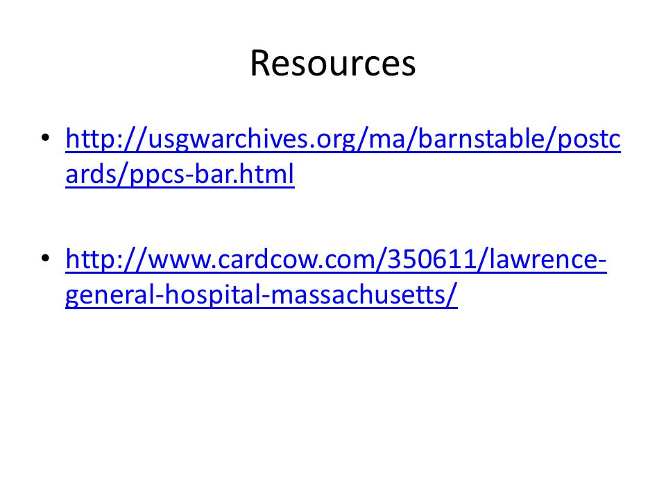 Resources http://usgwarchives.org/ma/barnstable/postc ards/ppcs-bar.html http://usgwarchives.org/ma/barnstable/postc ards/ppcs-bar.html http://www.cardcow.com/350611/lawrence- general-hospital-massachusetts/ http://www.cardcow.com/350611/lawrence- general-hospital-massachusetts/