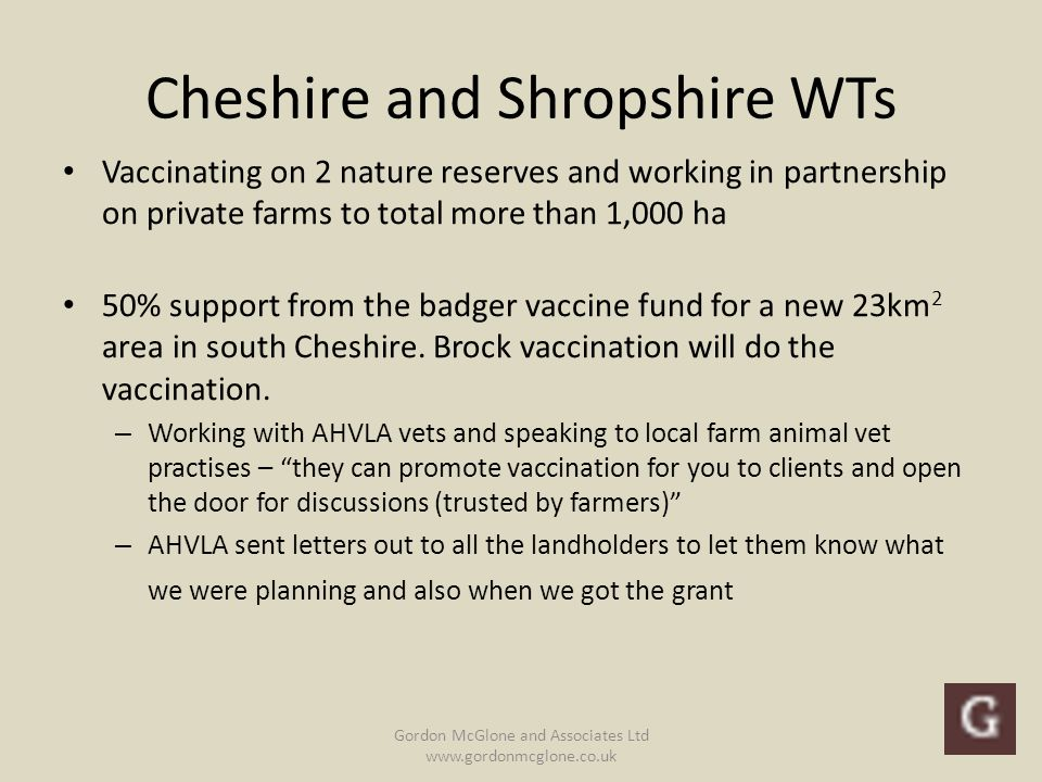 Cheshire and Shropshire WTs Vaccinating on 2 nature reserves and working in partnership on private farms to total more than 1,000 ha 50% support from the badger vaccine fund for a new 23km 2 area in south Cheshire.