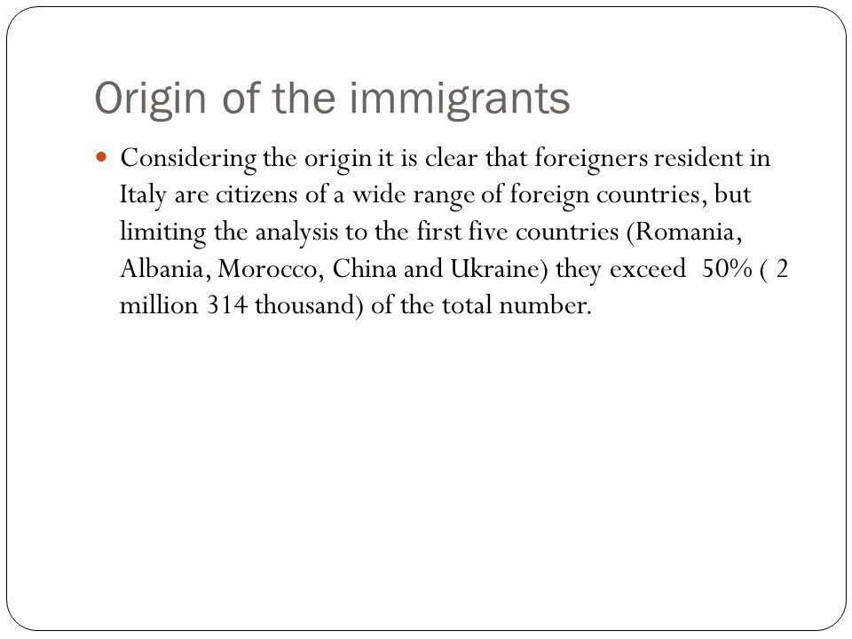 Origin of the immigrants Considering the origin it is clear that foreigners resident in Italy are citizens of a wide range of foreign countries, but limiting the analysis to the first five countries (Romania, Albania, Morocco, China and Ukraine) they exceed 50% ( 2 million 314 thousand) of the total number.
