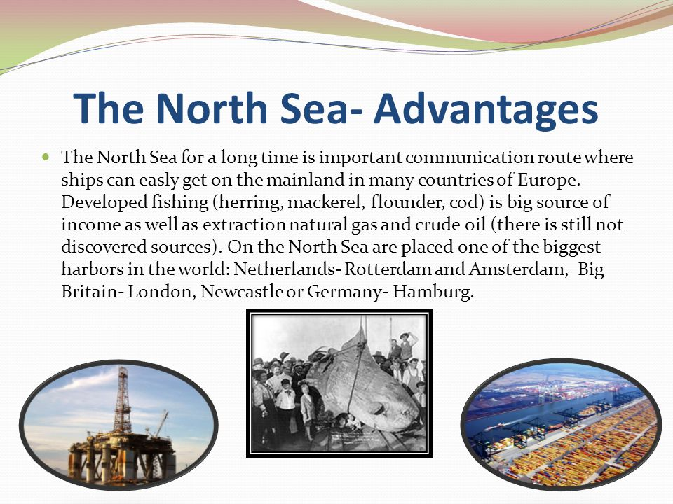 The North Sea- Advantages The North Sea for a long time is important communication route where ships can easly get on the mainland in many countries of Europe.