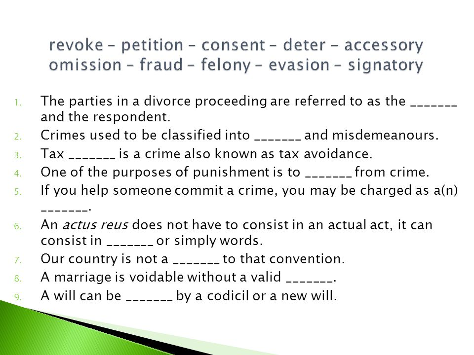 1. The parties in a divorce proceeding are referred to as the _______ and the respondent. 2. Crimes used to be classified into _______ and misdemeanou
