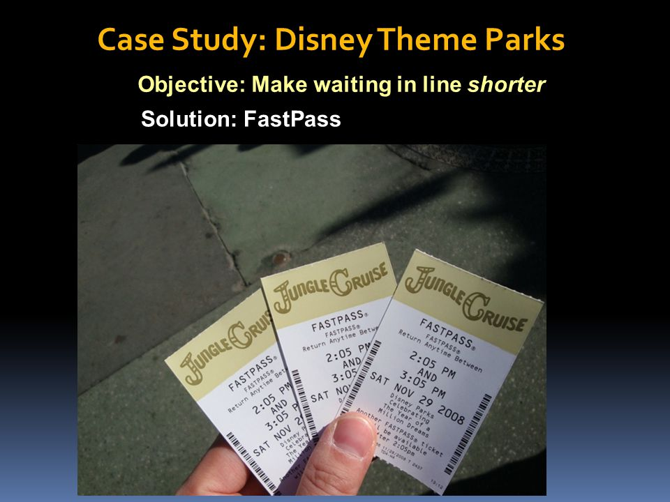 Objective: Make waiting in line shorter Solution: FastPass Case Study: Disney Theme Parks