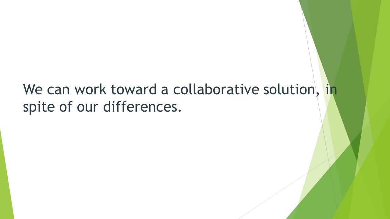 We can work toward a collaborative solution, in spite of our differences.