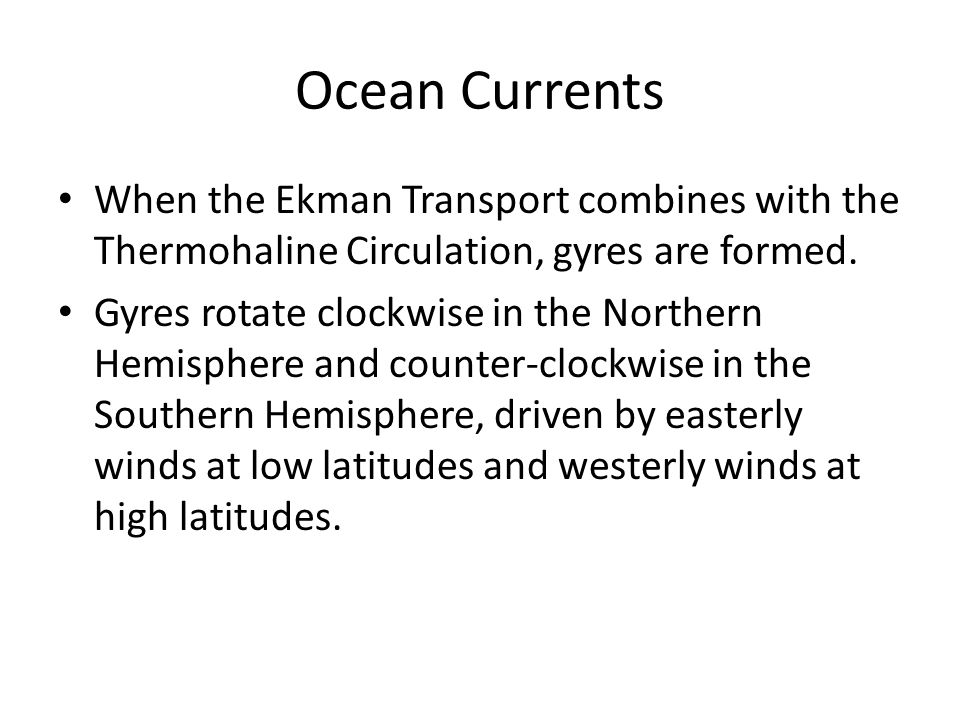 Ocean Currents When the Ekman Transport combines with the Thermohaline Circulation, gyres are formed. Gyres rotate clockwise in the Northern Hemispher