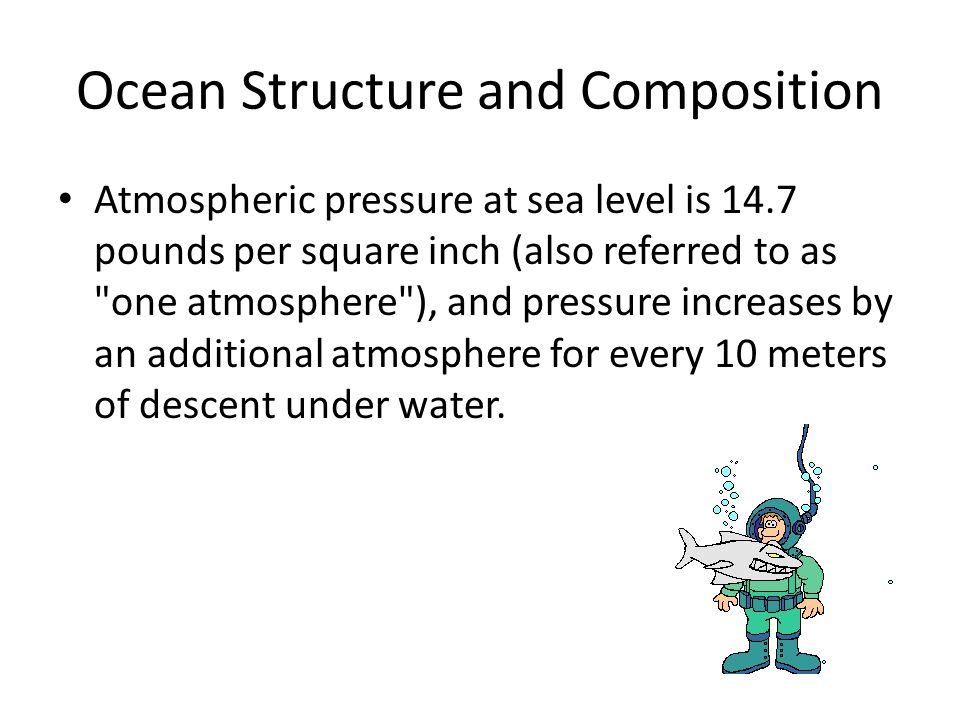 Ocean Structure and Composition Atmospheric pressure at sea level is 14.7 pounds per square inch (also referred to as