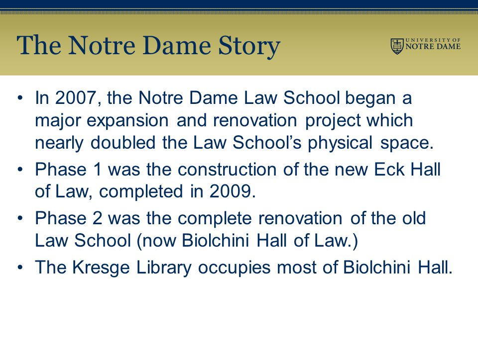 The Notre Dame Story In 2007, the Notre Dame Law School began a major expansion and renovation project which nearly doubled the Law School's physical space.
