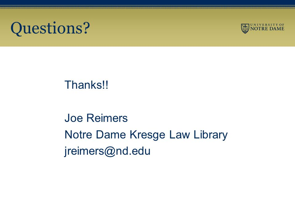 Questions? Thanks!! Joe Reimers Notre Dame Kresge Law Library jreimers@nd.edu