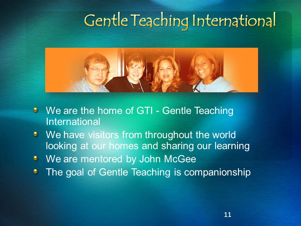 11 We are the home of GTI - Gentle Teaching International We have visitors from throughout the world looking at our homes and sharing our learning We