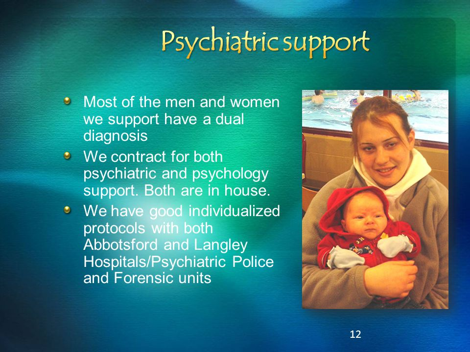 12 Most of the men and women we support have a dual diagnosis We contract for both psychiatric and psychology support. Both are in house. We have good