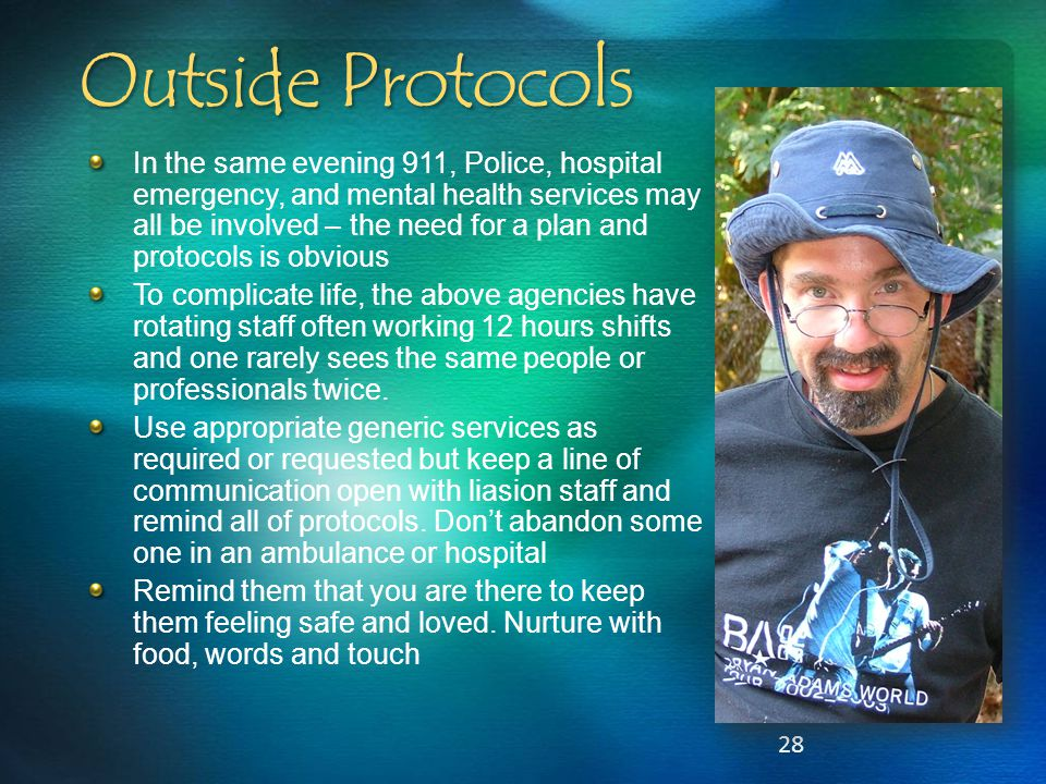 28 Outside Protocols In the same evening 911, Police, hospital emergency, and mental health services may all be involved – the need for a plan and pro