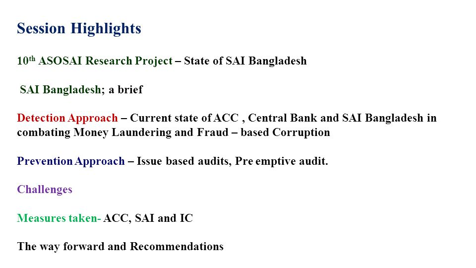 Session Highlights 10 th ASOSAI Research Project – State of SAI Bangladesh SAI Bangladesh; a brief Detection Approach – Current state of ACC, Central Bank and SAI Bangladesh in combating Money Laundering and Fraud – based Corruption Prevention Approach – Issue based audits, Pre emptive audit.