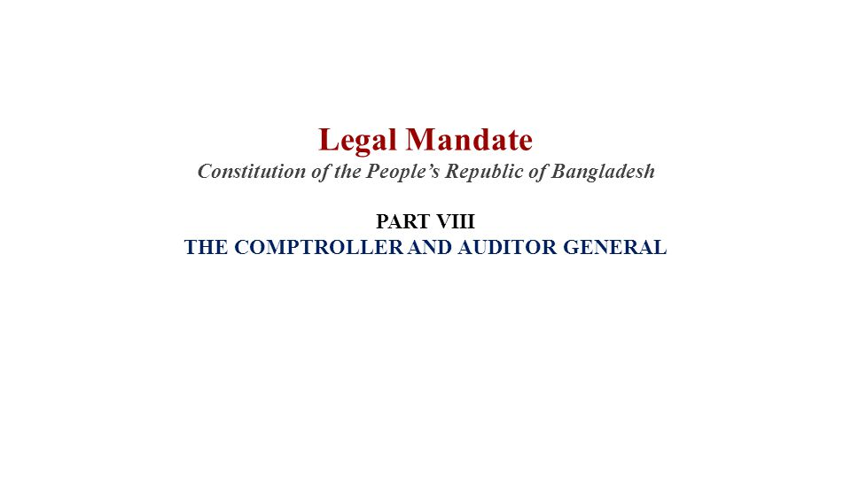 Legal Mandate Constitution of the People's Republic of Bangladesh PART VIII THE COMPTROLLER AND AUDITOR GENERAL