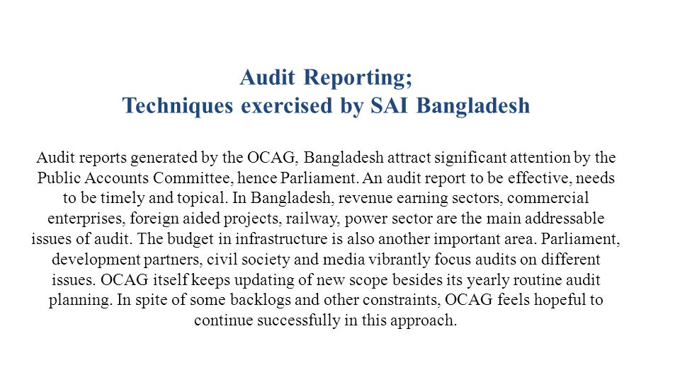 Audit Reporting; Techniques exercised by SAI Bangladesh Audit reports generated by the OCAG, Bangladesh attract significant attention by the Public Accounts Committee, hence Parliament.