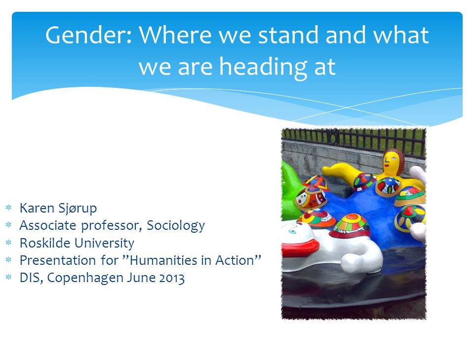 Gender: Where we stand and what we are heading at  Karen Sjørup  Associate professor, Sociology  Roskilde University  Presentation for Humanities in Action  DIS, Copenhagen June 2013