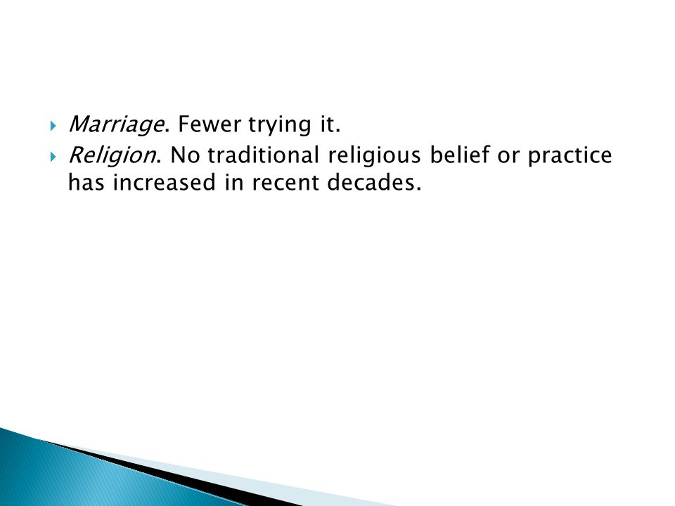  Marriage. Fewer trying it.  Religion.