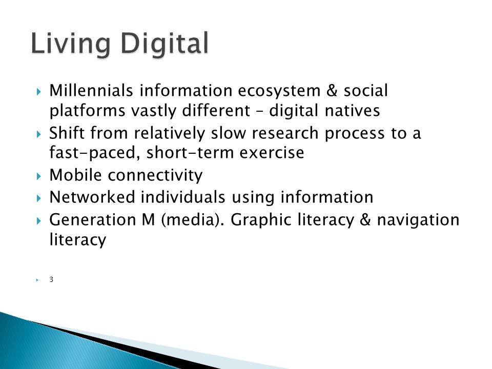  Millennials information ecosystem & social platforms vastly different – digital natives  Shift from relatively slow research process to a fast-paced, short-term exercise  Mobile connectivity  Networked individuals using information  Generation M (media).