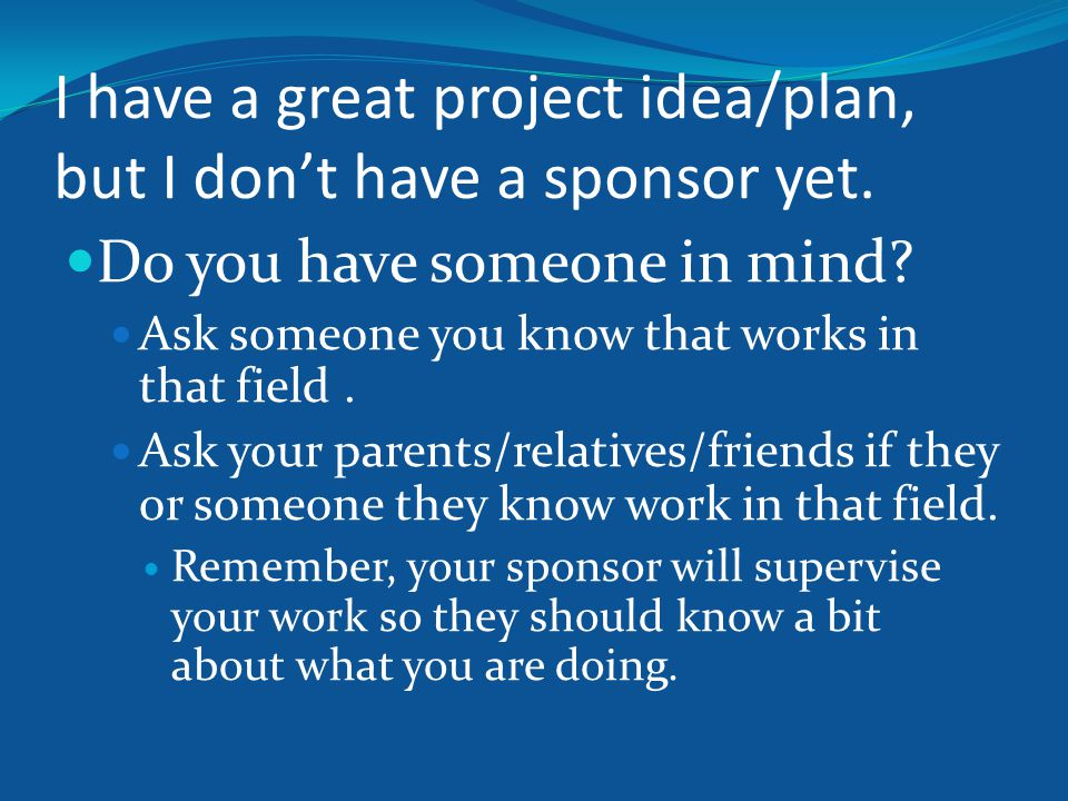 I have a great project idea/plan, but I don't have a sponsor yet.