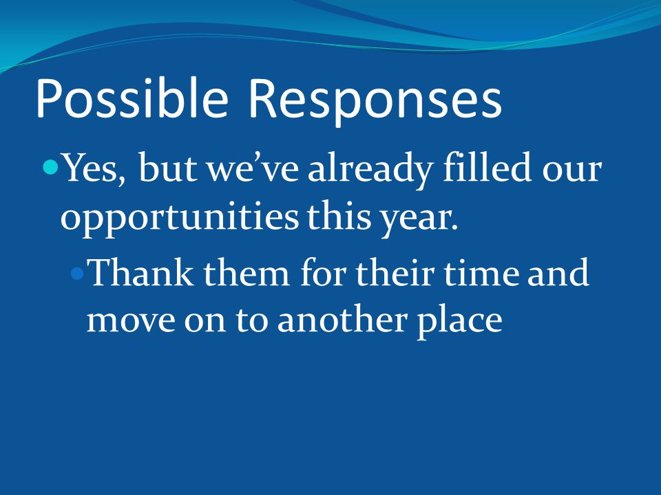 Possible Responses Yes, but we've already filled our opportunities this year.