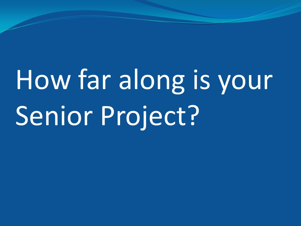 Be sure to let them know… Your project hours requirement A total of 100 hours spent on Senior Project, starting on May 4 th and ending June 2 nd Two Progress Reports to fill out One halfway through Project and the other at the end of Project.
